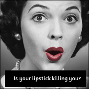 Visit http://www.earthfirst.net.au/is-your-lipstick-killing-you.html